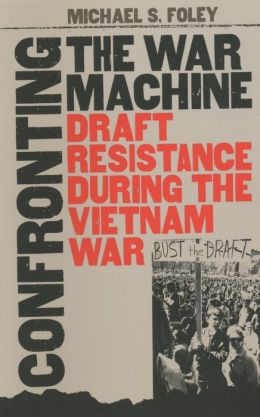Confronting the War Machine: Draft Resistance during the Vietnam War