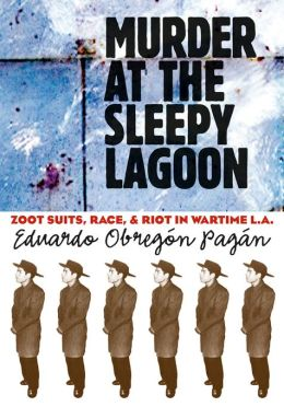 Murder at the Sleepy Lagoon: Zoot Suits, Race, and Riot in Wartime L.A.