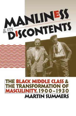 Manliness and Its Discontents: The Black Middle Class and the Transformation of Masculinity, 1900-1930