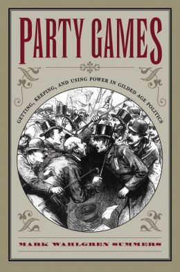 Party Games: Getting, Keeping, and Using Power in Gilded Age Politics