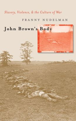 John Brown's Body: Slavery, Violence, and the Culture of War