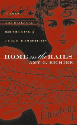 Home on the Rails: Women, the Railroad, and the Rise of Public Domesticity