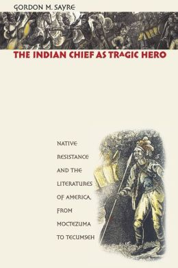 The Indian Chief as Tragic Hero: Native Resistance and the Literatures of America, from Moctezuma to Tecumseh