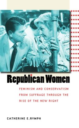 Republican Women: Feminism and Conservatism from Suffrage through the Rise of the New Right