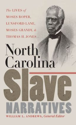North Carolina Slave Narratives: The Lives of Moses Roper, Lunsford Lane, Moses Grandy, and Thomas H. Jones