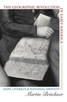 The Geographic Revolution in Early America: Maps, Literacy, and National Identity