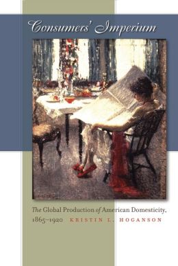 Consumers' Imperium: The Global Production of American Domesticity, 1865-1920