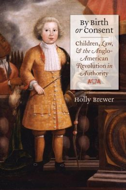 By Birth or Consent: Children, Law, and the Anglo-American Revolution in Authority