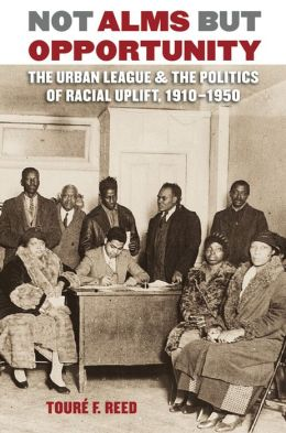 Not Alms but Opportunity: The Urban League and the Politics of Racial Uplift, 1910-1950
