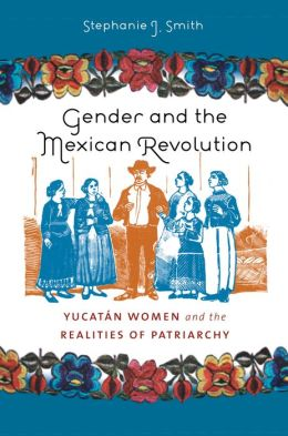 Gender and the Mexican Revolution: Yucatan Women and the Realities of Patriarchy