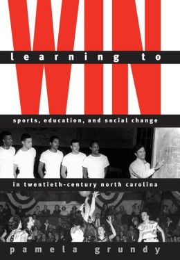 Learning to Win: Sports, Education, and Social Change in Twentieth-Century North Carolina