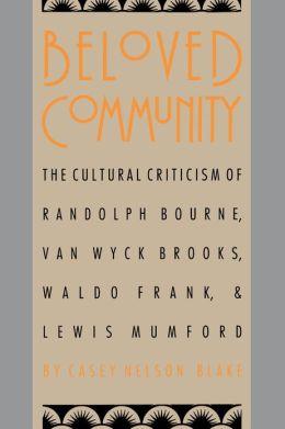 Beloved Community: The Cultural Criticism of Randolph Bourne, Van Wyck Brooks, Waldo Frank, and Lewis Mumford