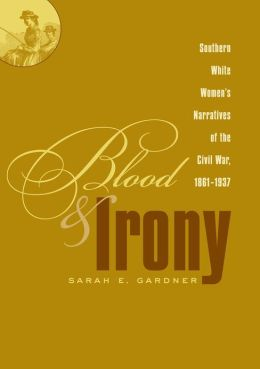 Blood and Irony: Southern White Women's Narratives of the Civil War, 1861-1937