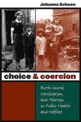 Choice and Coercion: Birth Control, Sterilization, and Abortion in Public Health and Welfare