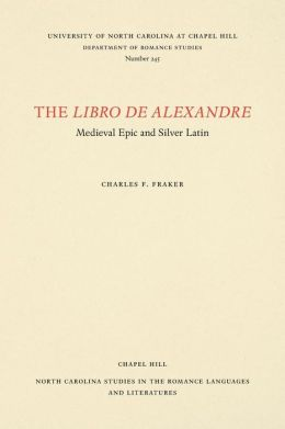 The Libro de Alexandre: Medieval Epic and Silver Latin (North Carolina Studies in the Romance Languages and Literature Series. # 245)
