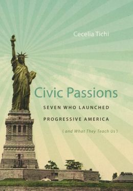 Civic Passions: Seven Who Launched Progressive America (and What They Teach Us)