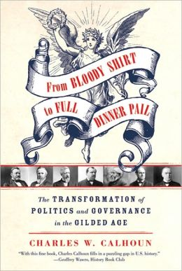 From Bloody Shirt to Full Dinner Pail: The Transformation of Politics and Governance in the Gilded Age Charles W. Calhoun