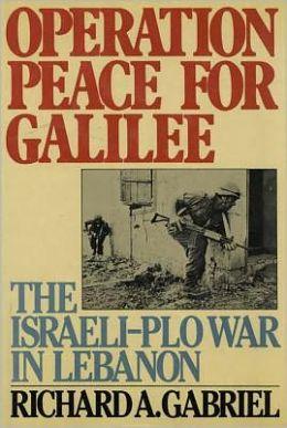 Operation Peace for Galilee: The Israeli - PLO War in Lebanon