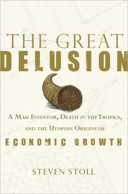The Great Delusion: A Mad Inventor, Death in the Tropics, and the Utopian Origins of Economic Growth