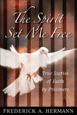 The Spirit Set Me Free: True Stories of Faith by Prisoners
