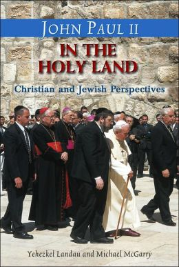 John Paul II in the Holy Land in His Own Words: With Christian and Jewish Perspectives by Yehezkel Landau and Michael Mc Garry
