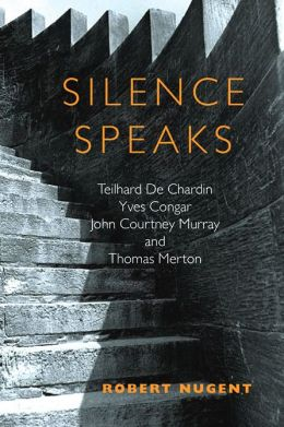 Silence Speaks: Teilhard de Chardin, Yves Congar, John Courtney Murray, and Thomas Merton