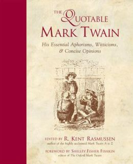 The Quotable Mark Twain : His Essential Aphorisms, Witticisms and Concise Opinions