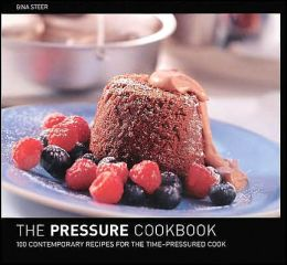 The Pressure Cooker Cookbook : 100 Contemporary Recipes for the Time-Pressured Cook