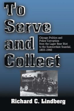 To Serve and Collect: Chicago Politics and Police Corruption from the Lager Beer Riot to the Summerdale Scandal, 1855-1960