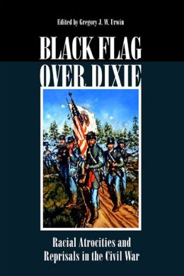 Black Flag over Dixie: Racial Atrocities and Reprisals in the Civil War