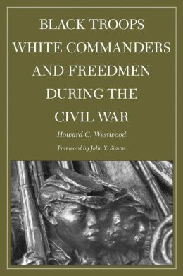 Black Troops, White Commanders, and Freedmen During the Civil War
