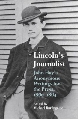 Lincoln's Journalist: John Hay's Anonymous Writings for the Press, 1860 - 1864