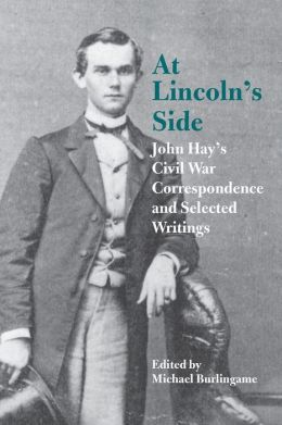 At Lincoln's Side: John Hay's Civil War Correspondence and Selected Writings