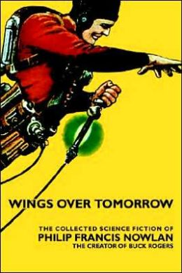 Wings over Tomorrow: The Collected Science Fiction of Philip Francis Nowlan