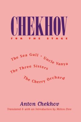 Chekhov for the Stage: The Sea Gull, Uncle Vanya, The Three Sisters, The Cherry Orchard