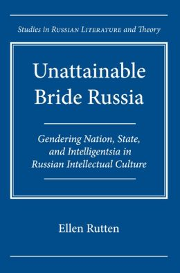 Unattainable Bride Russia: Gendering Nation, State, and Intelligentsia in Russian Intellectual Culture (Studies in Russian Literature and Theory Series)