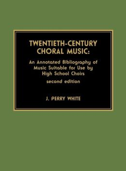 Twentieth-Century Choral Music:: An Annotated Bibliography of Music Suitable for Use by High School Choirs