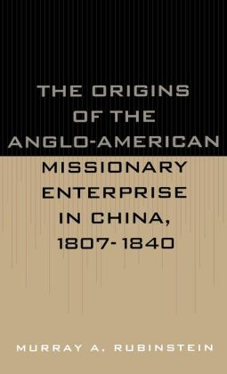 Origins Of The Anglo-American Missionary Enterprise In China, 1807-1840