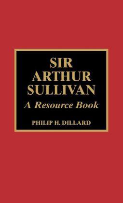 Sir Arthur Sullivan: A Resource Book