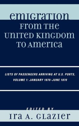 Emigration from the United Kingdom to America: Lists of Passengers Arriving at U.S. Ports, Volume 1: January 1870 - June 1870