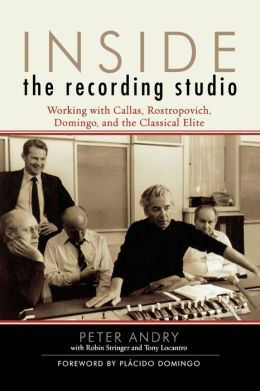 Inside the Recording Studio: Working with Callas, Rostropovich, Domingo, and the Classical Elite