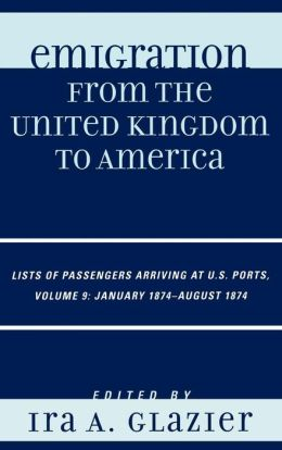 Emigration from the United Kingdom to America: Lists of Passengers Arriving at U.S. Ports, Volume 9: January 1874 - August 1874