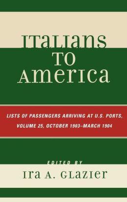 Italians to America: Volume 25 October 1903 - March 1904: List of Passengers Arriving at U.S. Ports