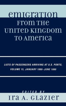 Emigration from the United Kingdom to America: Lists of Passengers Arriving at U.S. Ports, Volume 15 January 1880 - June 1880
