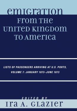 Emigration from the United Kingdom to America: Lists of Passengers Arriving at U.S. Ports, January 1873 - June 1873