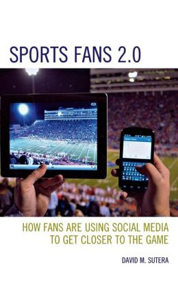 Sports Fans 2.0: How Fans Are Using Social Media to Get Closer to the Game David M. Sutera