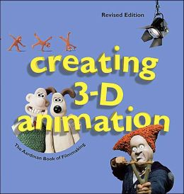 Creating 3-D Animation: The Aardman Book of Filmmaking, Revised Edition