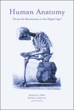 Human Anatomy: From the Renaissance to the Digital Age Benjamin A. Rifkin and Michael J. Ackerman