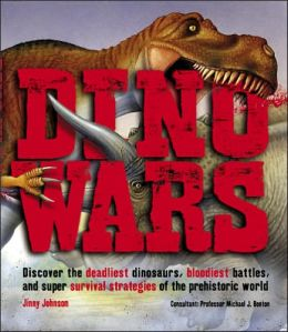 Dino Wars: Discover the Deadliest Dinosaurs, Bloodiest Battles, and Super Survival Strategies of the Prehistoric World