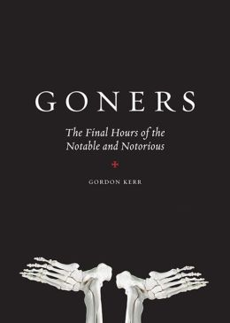 Goners: The Final Hours of the Notable and Notorious